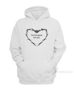 I'm Too Good For You Hoodie
