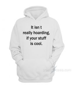 It Isn't Really Hoarding If Your Stuff Is Cool Hoodie