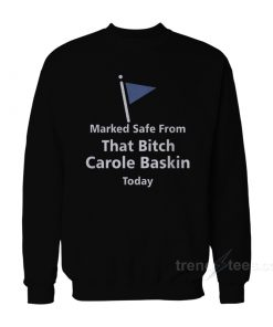 Marked Safe From That Bitch Carole Baskin Today Sweatshirt