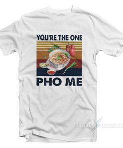 You're The One PHO Me T-Shirt