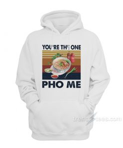 You're The One PHO Me Hoodie