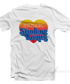 Don't Flirt With Me Unless You Plan on Paying Off My Student Loans T-Shirt