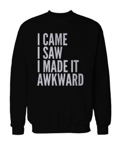 I Came I Saw I Made It Awkward Sweatshirt