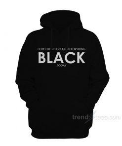 I Hope I Don't Get Killed For Being Black Today Hoodie