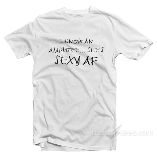 I Know An Amputee She's Sexy AF T-Shirt