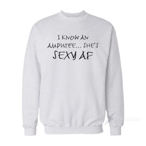 I Know An Amputee She's Sexy AF Sweatshirt