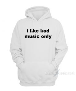 I Like Bad Music Only Hoodie