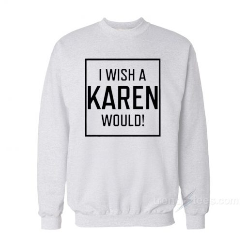 I Wish A Karen Would Sweatshirt