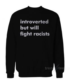 Introverted But Will Fight Racists Sweatshirt