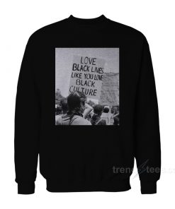 Love Black Lives Like You Love Black Culture Sweatshirt