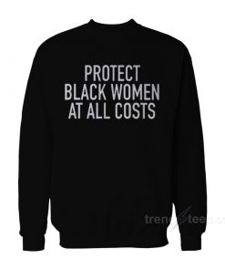 Protect Black Women At All Costs Sweatshirt