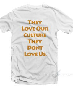 They Love Our Culture They Don't Love Us T-Shirt