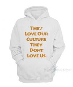 They Love Our Culture They Don't Love Us Hoodie