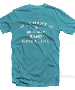 All I Want Is A 90's Boy Band Kinda Love T-Shirt