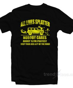 All Lives Splatter Nobody Cares About Your Protest Keep Your Ass Out Of The Road T-Shirt