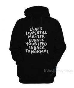 Black Lives Still Matter Even If Your Feed Is Back To Normal Hoodie