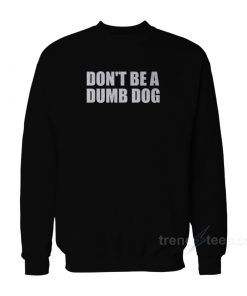 Don't Be A Dumb Dog Sweatshirt