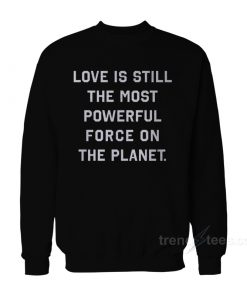 Love Is Still The Most Powerful Force On The Planet Sweatshirt
