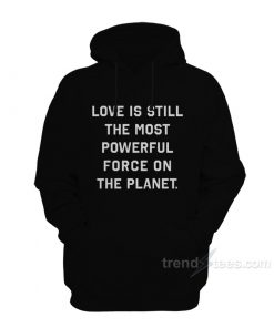 Love Is Still The Most Powerful Force On The Planet Hoodie