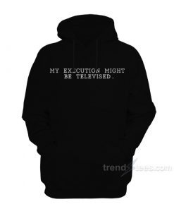My Execution Might Be Televised Hoodie