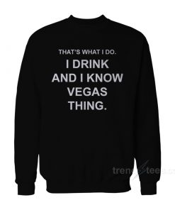 That's What I Do I Drink And I Know Vegas Things Sweatshirt