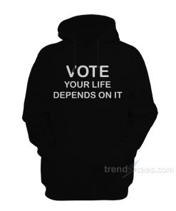 Vote Your Life Depends On It Hoodie