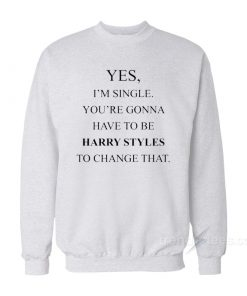 Yes, I'm Single Your Gonna Have To Be Harry Styles To Change That Sweatshirt