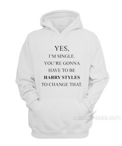 Yes, I'm Single Your Gonna Have To Be Harry Styles To Change That Hoodie