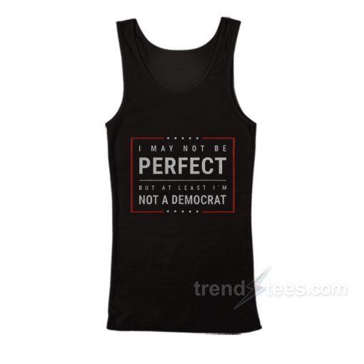 I May Not Be Perfect But At Least I'm Not A Democrat Tank Top