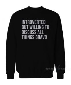 Introverted But Willing To Discuss All Things Bravo Sweatshirt