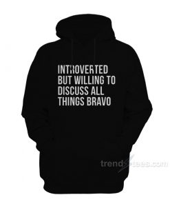 Introverted But Willing To Discuss All Things Bravo Hoodie
