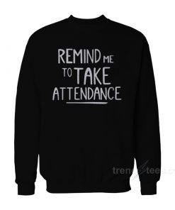 Remind Me To Take Attendance Sweatshirt