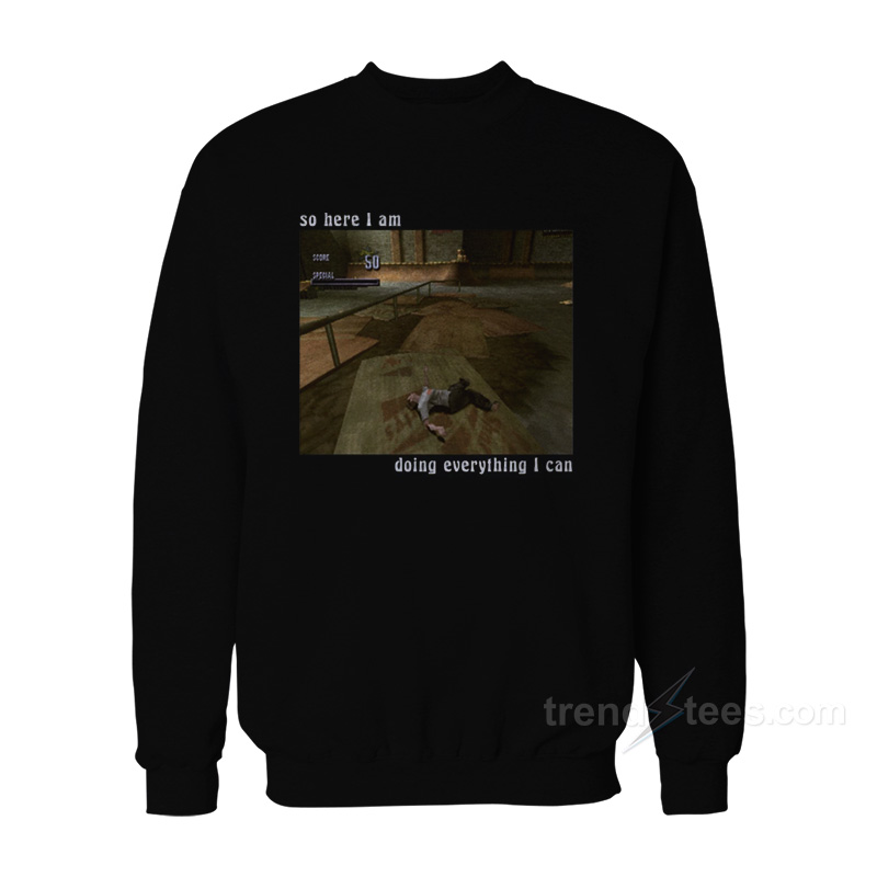 So Here I Am Doing Everything I Can Sweatshirt Trendstees Com
