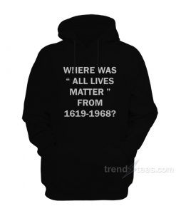 Where Was All Lives Matter From 1619-1968 Hoodie