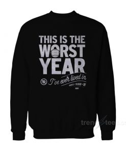 This Is The Worst Year I've Ever Lived Sweatshirt