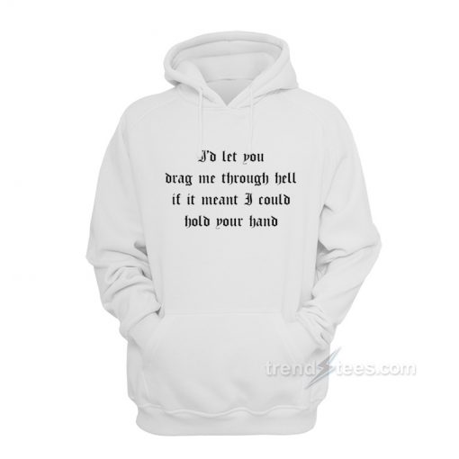 I'd Let You Drag Me Through Hell Hoodie